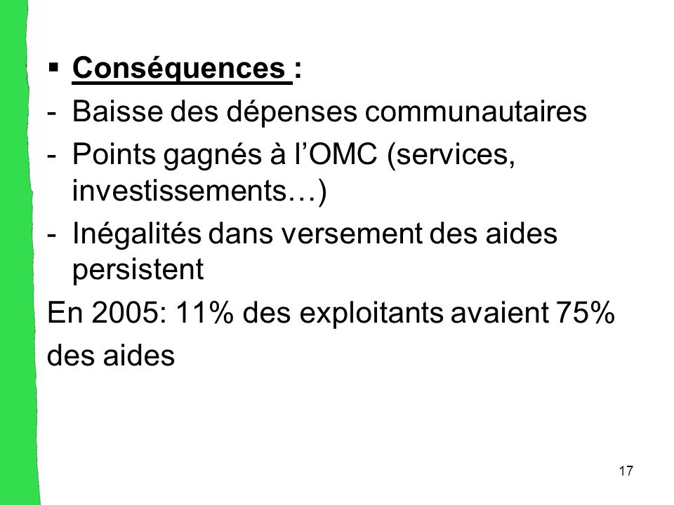 17  Conséquences : -Baisse des dépenses communautaires -Points gagnés à l'OMC (services, investissements…) -Inégalités dans versement des aides persistent En 2005: 11% des exploitants avaient 75% des aides