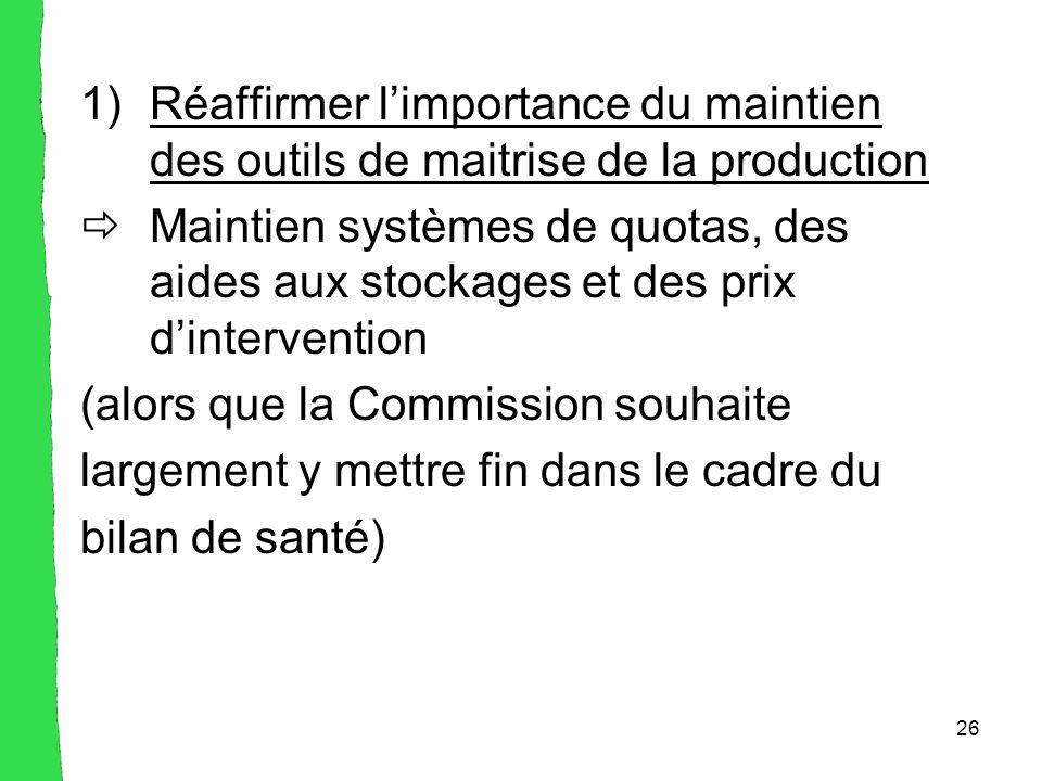 26 1)Réaffirmer l'importance du maintien des outils de maitrise de la production  Maintien systèmes de quotas, des aides aux stockages et des prix d'intervention (alors que la Commission souhaite largement y mettre fin dans le cadre du bilan de santé)