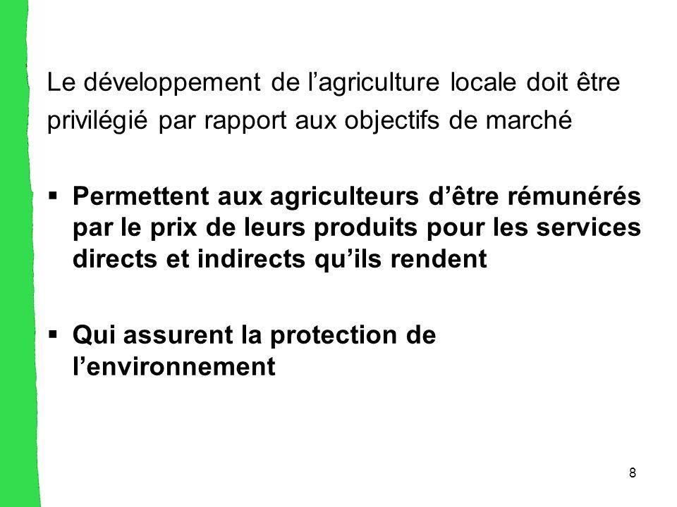 8 Le développement de l'agriculture locale doit être privilégié par rapport aux objectifs de marché  Permettent aux agriculteurs d'être rémunérés par le prix de leurs produits pour les services directs et indirects qu'ils rendent  Qui assurent la protection de l'environnement