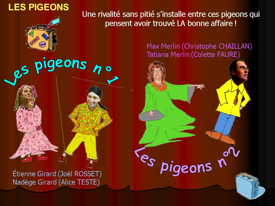 Étienne Girard (Joël ROSSET) Nadège Girard (Alice TESTE) Une rivalité sans pitié s'installe entre ces pigeons qui pensent avoir trouvé LA bonne affair