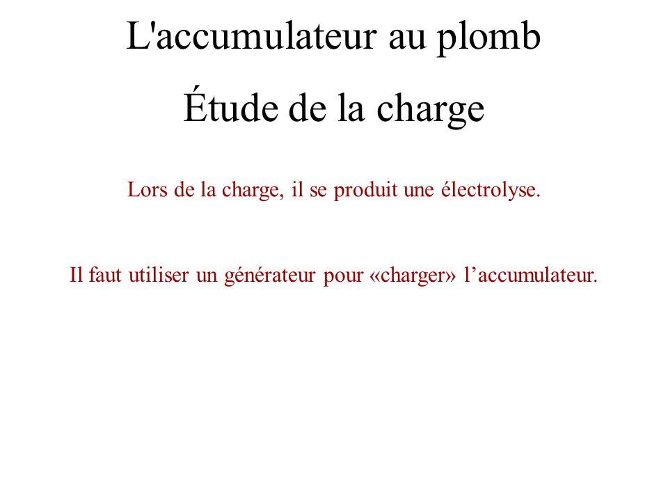 L'accumulateur au plomb Lors de la charge, il se produit une électrolyse. Il faut utiliser un générateur pour «charger» l'accumulateur. Étude de la ch