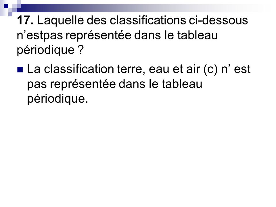 17. Laquelle des classifications ci-dessous n'estpas représentée dans le tableau périodique ?  La classification terre, eau et air (c) n' est pas rep