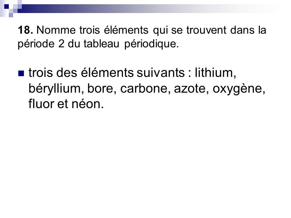 18. Nomme trois éléments qui se trouvent dans la période 2 du tableau périodique.  trois des éléments suivants : lithium, béryllium, bore, carbone, a