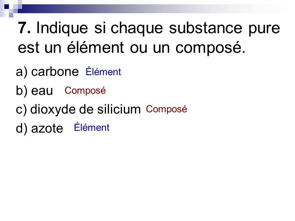 7. Indique si chaque substance pure est un élément ou un composé. a) carbone b) eau c) dioxyde de silicium d) azote Élément Composé