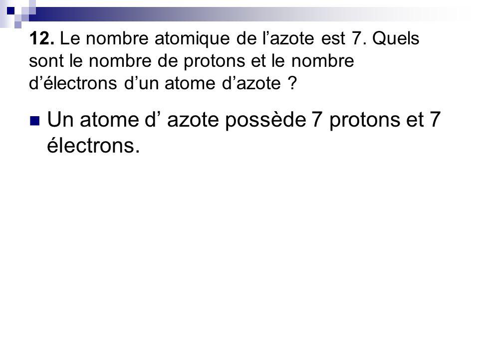 12. Le nombre atomique de l'azote est 7. Quels sont le nombre de protons et le nombre d'électrons d'un atome d'azote ?  Un atome d' azote possède 7 p