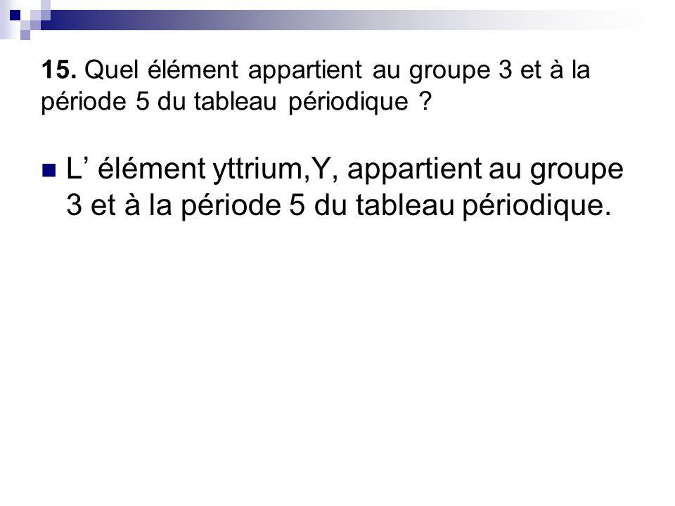 15. Quel élément appartient au groupe 3 et à la période 5 du tableau périodique ?  L' élément yttrium,Y, appartient au groupe 3 et à la période 5 du