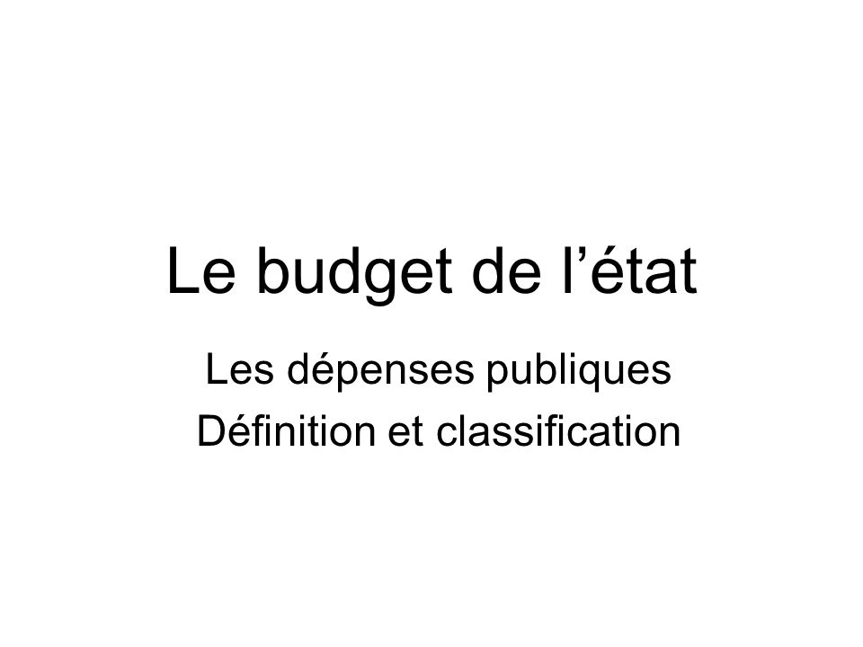 Le budget de l'état Les dépenses publiques Définition et classification