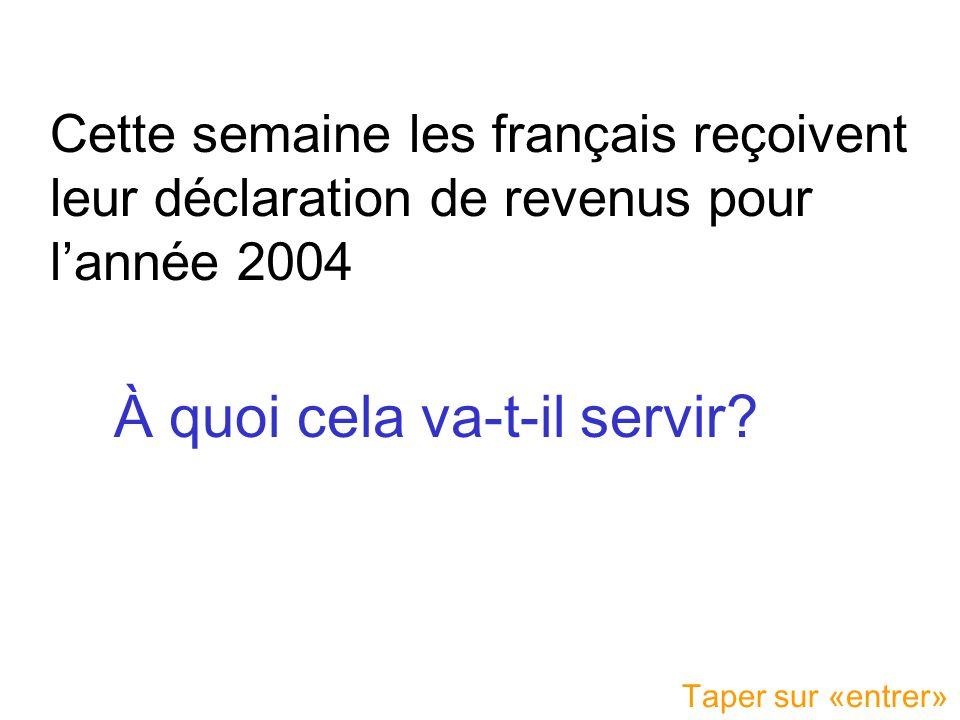 Cette semaine les français reçoivent leur déclaration de revenus pour l'année 2004 À quoi cela va-t-il servir? Taper sur «entrer»
