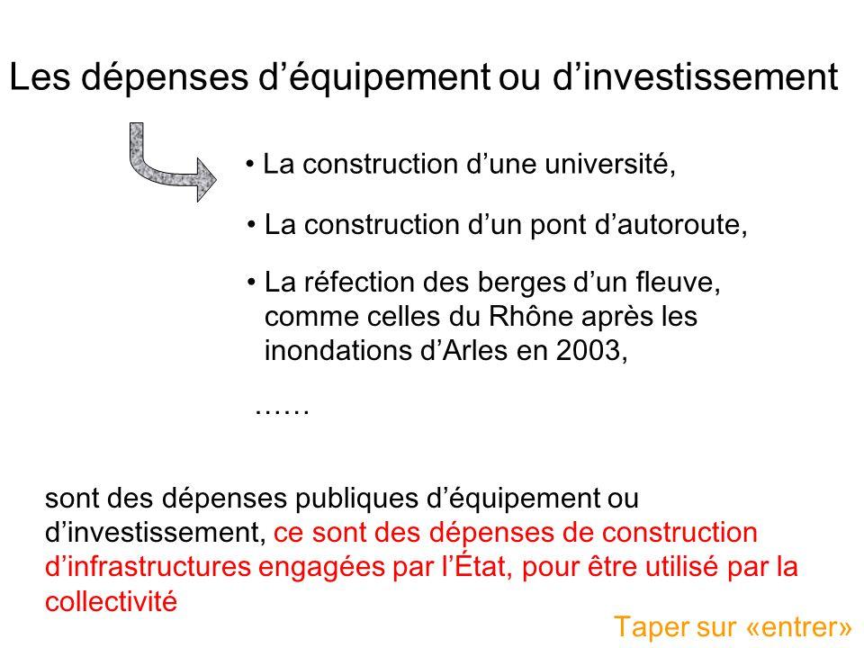 Les dépenses d'équipement ou d'investissement •La construction d'une université, •La construction d'un pont d'autoroute, •La réfection des berges d'un