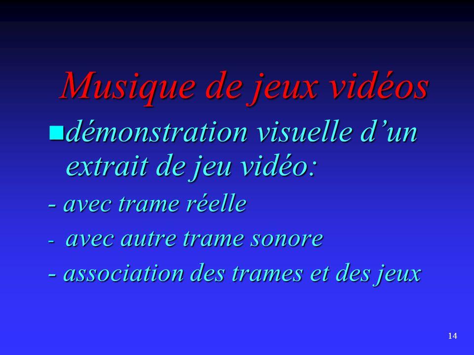 14 Musique de jeux vidéos  démonstration visuelle d'un extrait de jeu vidéo: - avec trame réelle - avec autre trame sonore - association des trames et des jeux