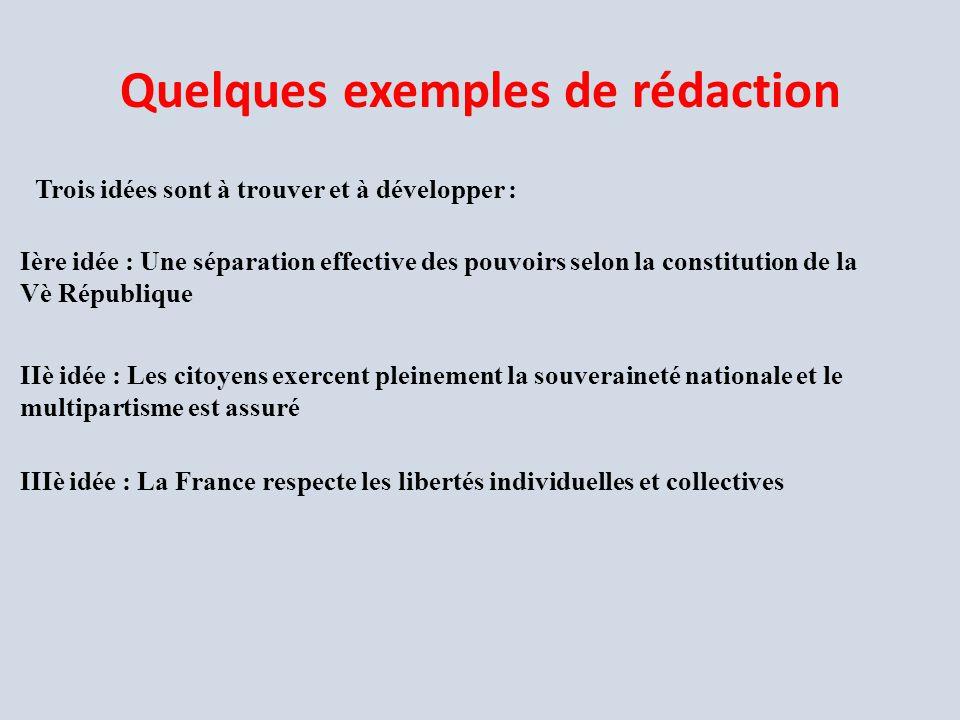Quelques exemples de rédaction Trois idées sont à trouver et à développer : Ière idée : Une séparation effective des pouvoirs selon la constitution de