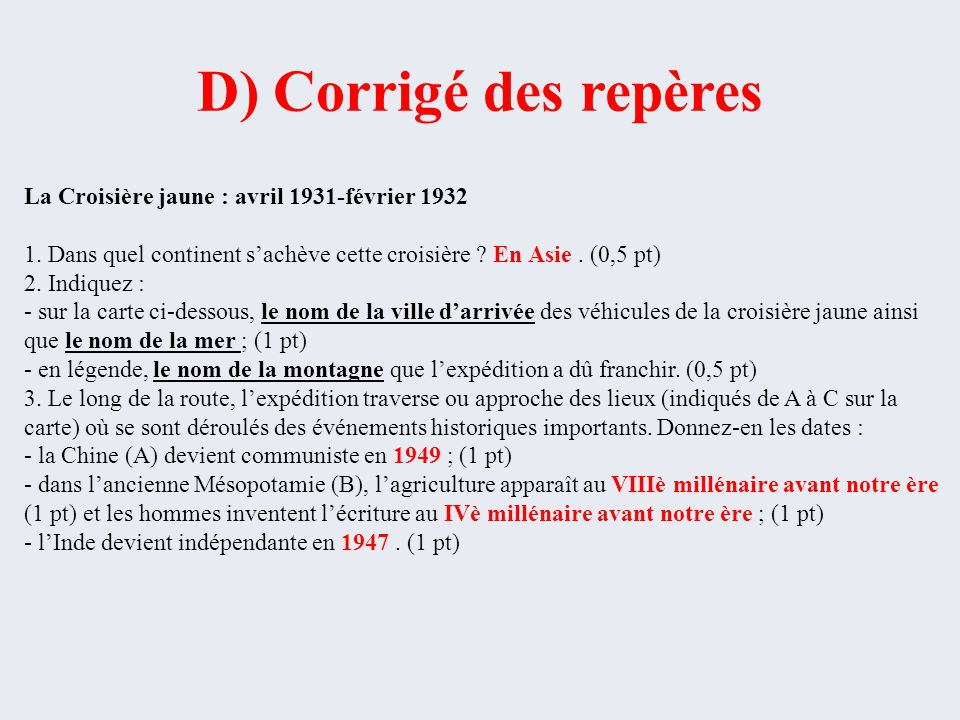 D) Corrigé des repères La Croisière jaune : avril 1931-février 1932 1. Dans quel continent s'achève cette croisière ? En Asie. (0,5 pt) 2. Indiquez :