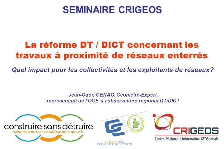 SEMINAIRE CRIGEOS La réforme DT / DICT concernant les travaux à proximité de réseaux enterrés Quel impact pour les collectivités et les exploitants de