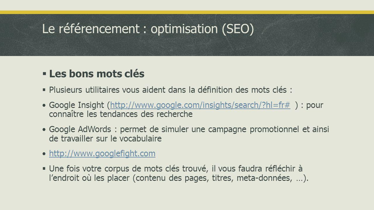Le référencement : optimisation (SEO)  Les bons mots clés  Plusieurs utilitaires vous aident dans la définition des mots clés : •Google Insight (http://www.google.com/insights/search/ hl=fr# ) : pour connaître les tendances des recherchehttp://www.google.com/insights/search/ hl=fr# •Google AdWords : permet de simuler une campagne promotionnel et ainsi de travailler sur le vocabulaire •http://www.googlefight.comhttp://www.googlefight.com  Une fois votre corpus de mots clés trouvé, il vous faudra réfléchir à l'endroit où les placer (contenu des pages, titres, meta-données, …).