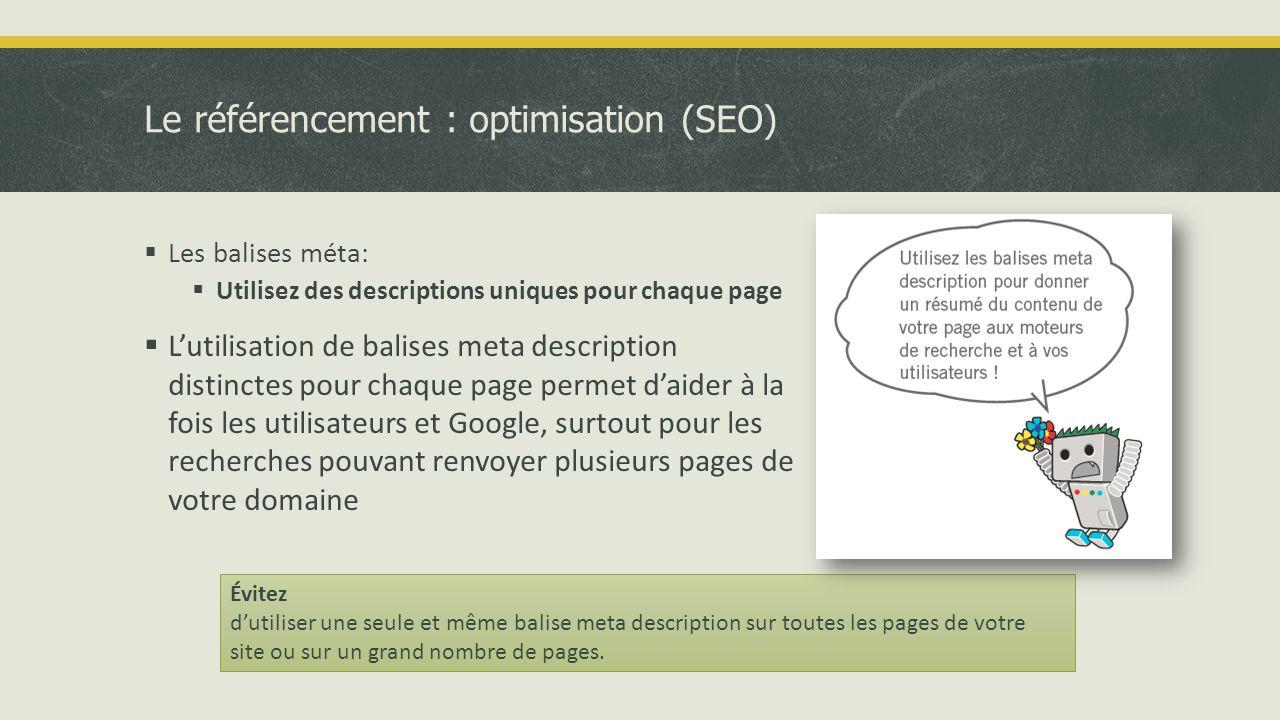 Le référencement : optimisation (SEO)  Les balises méta:  Utilisez des descriptions uniques pour chaque page  L'utilisation de balises meta description distinctes pour chaque page permet d'aider à la fois les utilisateurs et Google, surtout pour les recherches pouvant renvoyer plusieurs pages de votre domaine Évitez d'utiliser une seule et même balise meta description sur toutes les pages de votre site ou sur un grand nombre de pages.