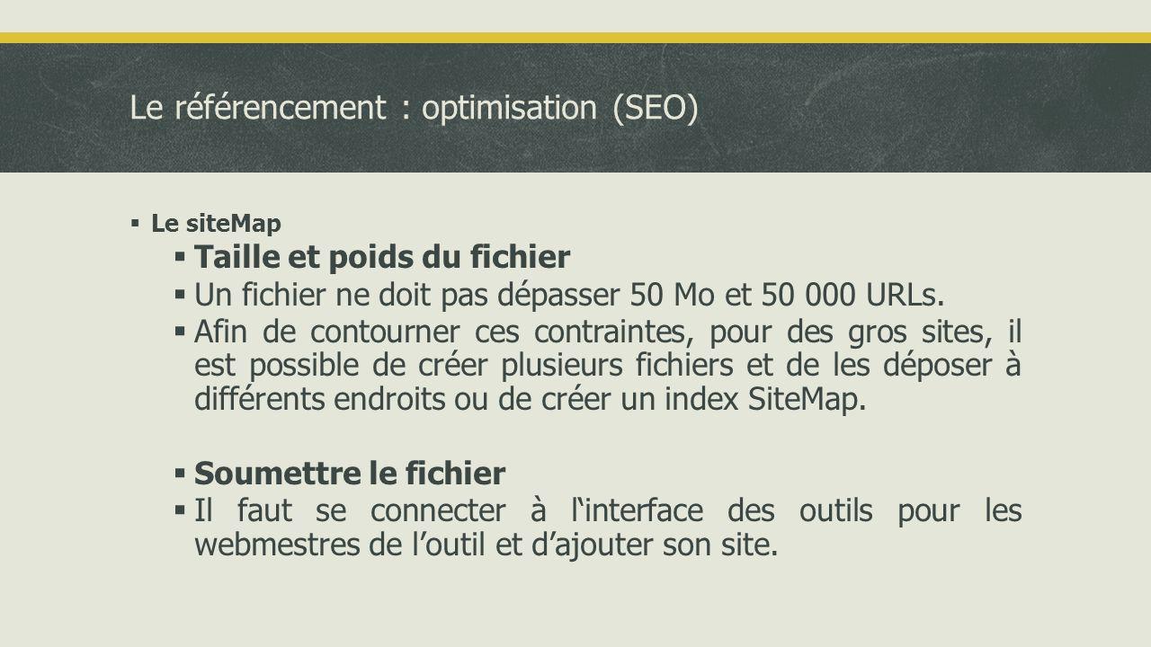 Le référencement : optimisation (SEO)  Le siteMap  Taille et poids du fichier  Un fichier ne doit pas dépasser 50 Mo et 50 000 URLs.