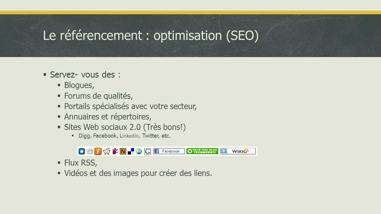 Le référencement : optimisation (SEO)  Servez- vous des :  Blogues,  Forums de qualités,  Portails spécialisés avec votre secteur,  Annuaires et répertoires,  Sites Web sociaux 2.0 (Très bons!)  Digg, Facebook, L inkedin, Twitter, etc.
