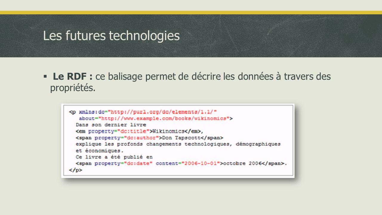 Les futures technologies  Le RDF : ce balisage permet de décrire les données à travers des propriétés.
