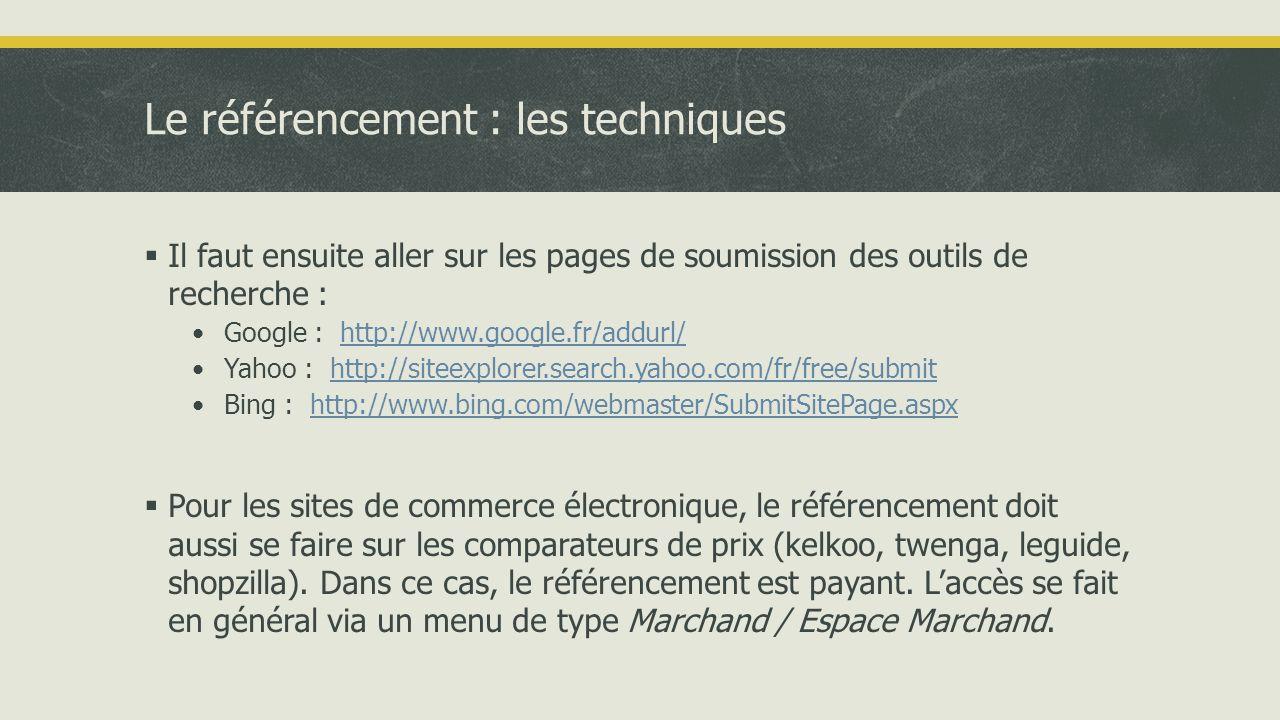 Les outils • Google : •Comment optimiser son SEO : http://websitegrader.com/ http://websitegrader.com/ •Google Webmaster Central : cet outil est le plus complet pour suivre son référencement sous Google • SEO Soft (http://fr.webmaster-rank.info/?logiciel_de_referencement_gratuit ) : ce logiciel permet de suivre l'évolution de plusieurs sites sur différents mots clés.http://fr.webmaster-rank.info/?logiciel_de_referencement_gratuit • Free Monitor Google (http://www.cleverstat.com/en/google-monitor-query.htm ) : cet outil vous permet de suivre l'évolution de votre site sous Google avec les mots clés.http://www.cleverstat.com/en/google-monitor-query.htm • Chrome extensions : http://www.journaldunet.com/solutions/moteur-referencement/extensions-chrome-pour-le-referencement/http://www.journaldunet.com/solutions/moteur-referencement/extensions-chrome-pour-le-referencement/ • Yahoo site explorer (http://siteexplorer.search.yahoo.com/ )http://siteexplorer.search.yahoo.com/ • Bing webmaster center (http://www.bing.com/webmaster )http://www.bing.com/webmaster • Outils de référencement gratuits : • http://www.refgratuit.fr/http://www.refgratuit.fr/ • http://www.outils-referencement.com/outils/ : série d'outils pour optimiser le référencement au niveau des contenus, pages web et du sitemap de Googlehttp://www.outils-referencement.com/outils/