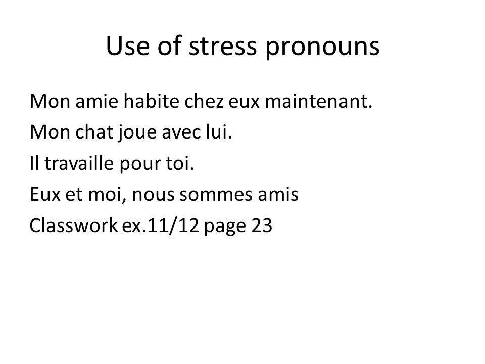Use of stress pronouns Mon amie habite chez eux maintenant. Mon chat joue avec lui. Il travaille pour toi. Eux et moi, nous sommes amis Classwork ex.1