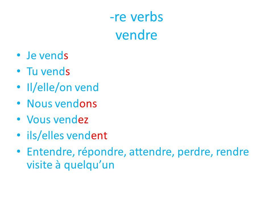 -re verbs vendre • Je vends • Tu vends • Il/elle/on vend • Nous vendons • Vous vendez • ils/elles vendent • Entendre, répondre, attendre, perdre, rend