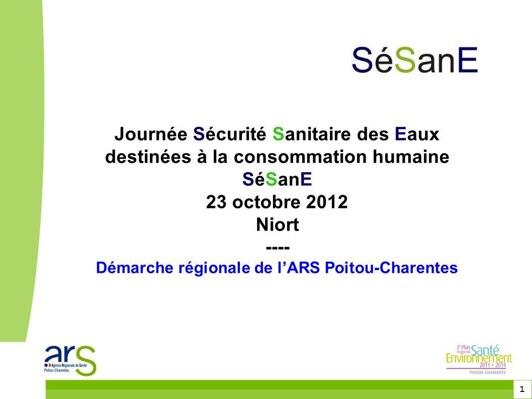 1 Journée Sécurité Sanitaire des Eaux destinées à la consommation humaine SéSanE 23 octobre 2012 Niort ---- Démarche régionale de l'ARS Poitou-Charentes
