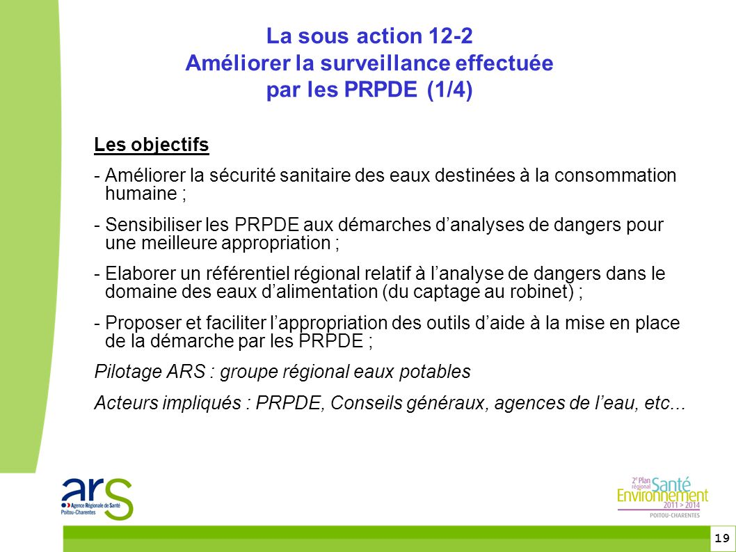 19 Les objectifs - Améliorer la sécurité sanitaire des eaux destinées à la consommation humaine ; - Sensibiliser les PRPDE aux démarches d'analyses de dangers pour une meilleure appropriation ; - Elaborer un référentiel régional relatif à l'analyse de dangers dans le domaine des eaux d'alimentation (du captage au robinet) ; - Proposer et faciliter l'appropriation des outils d'aide à la mise en place de la démarche par les PRPDE ; Pilotage ARS : groupe régional eaux potables Acteurs impliqués : PRPDE, Conseils généraux, agences de l'eau, etc...