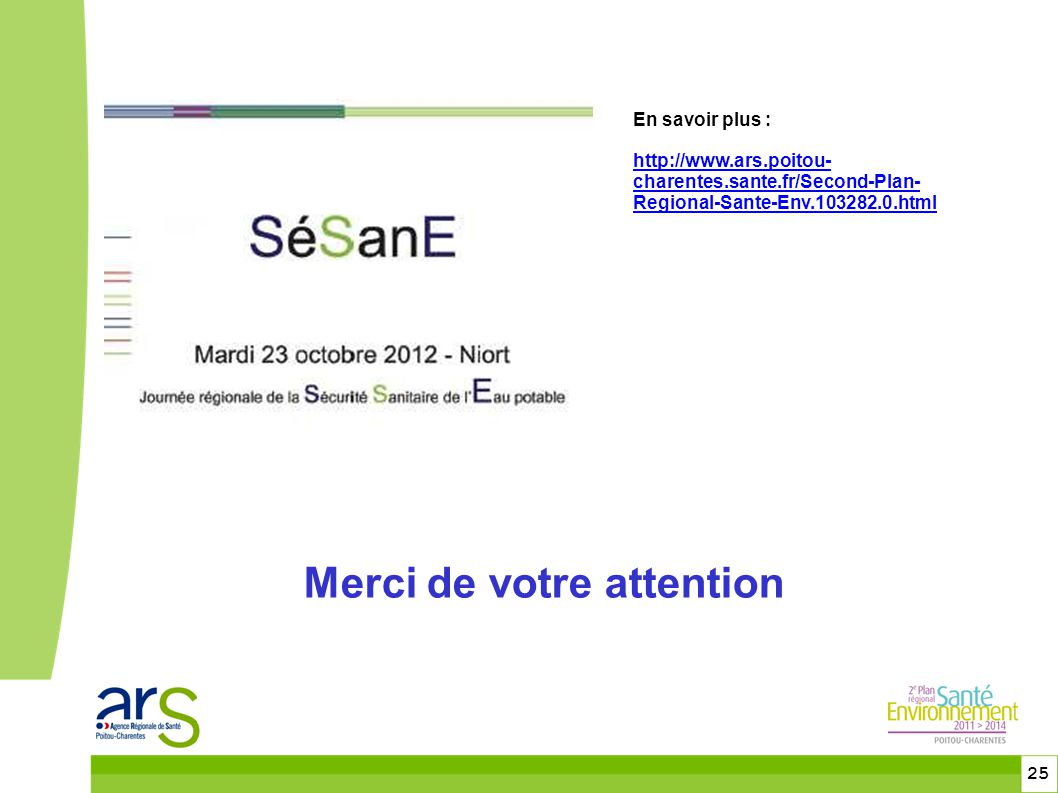 25 Merci de votre attention En savoir plus : http://www.ars.poitou- charentes.sante.fr/Second-Plan- Regional-Sante-Env.103282.0.html