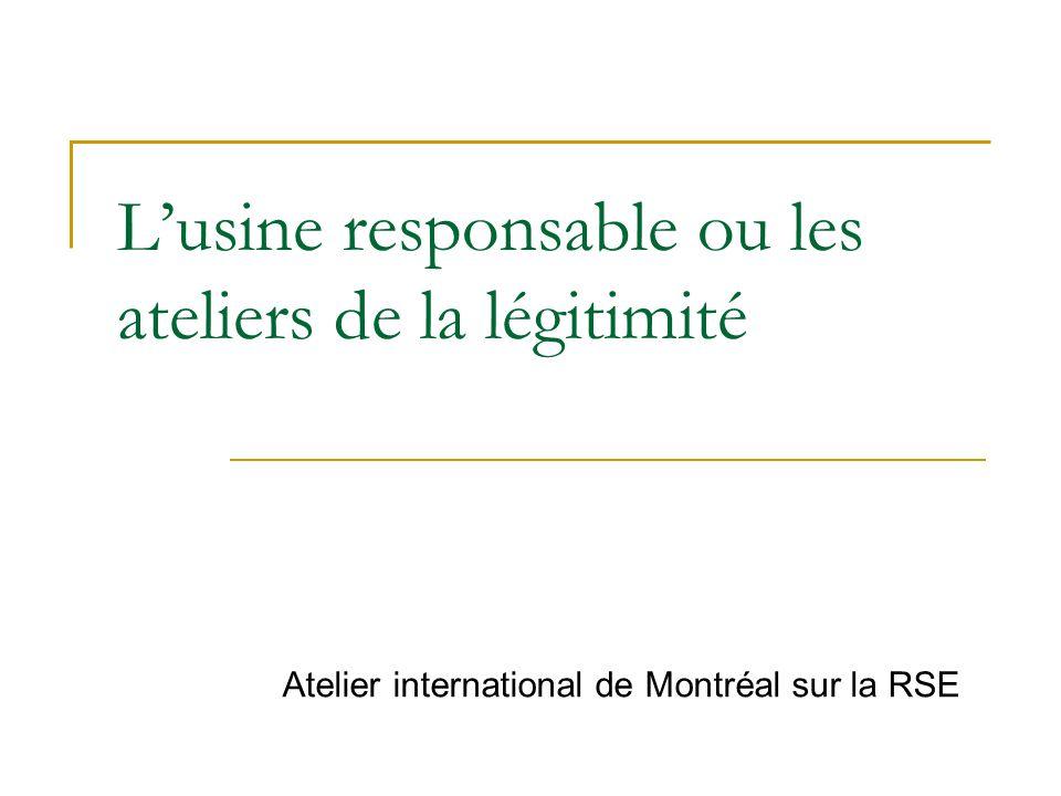 L'usine responsable ou les ateliers de la légitimité Atelier international de Montréal sur la RSE