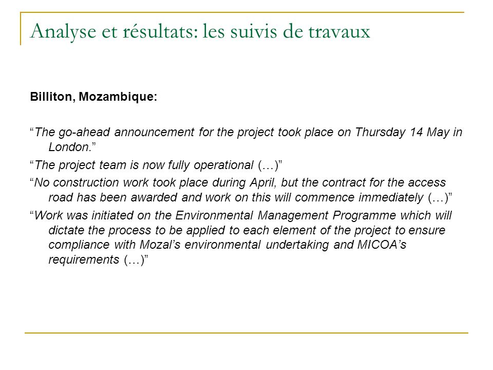 Analyse et résultats: les suivis de travaux Billiton, Mozambique: The go-ahead announcement for the project took place on Thursday 14 May in London. The project team is now fully operational (…) No construction work took place during April, but the contract for the access road has been awarded and work on this will commence immediately (…) Work was initiated on the Environmental Management Programme which will dictate the process to be applied to each element of the project to ensure compliance with Mozal's environmental undertaking and MICOA's requirements (…)
