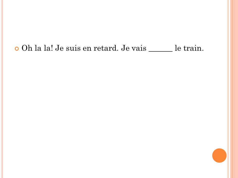 Oh la la! Je suis en retard. Je vais ______ le train.