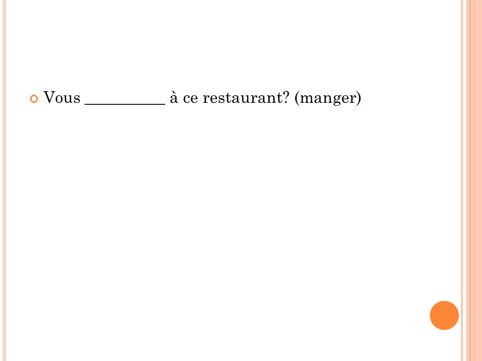 Vous __________ à ce restaurant? (manger)