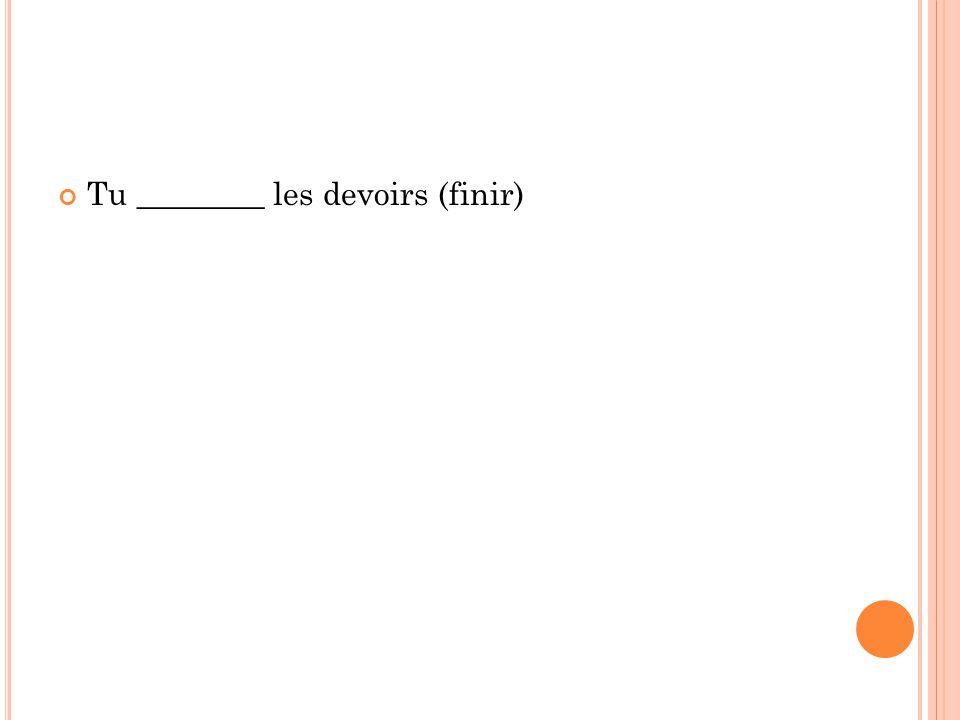 Tu ________ les devoirs (finir)