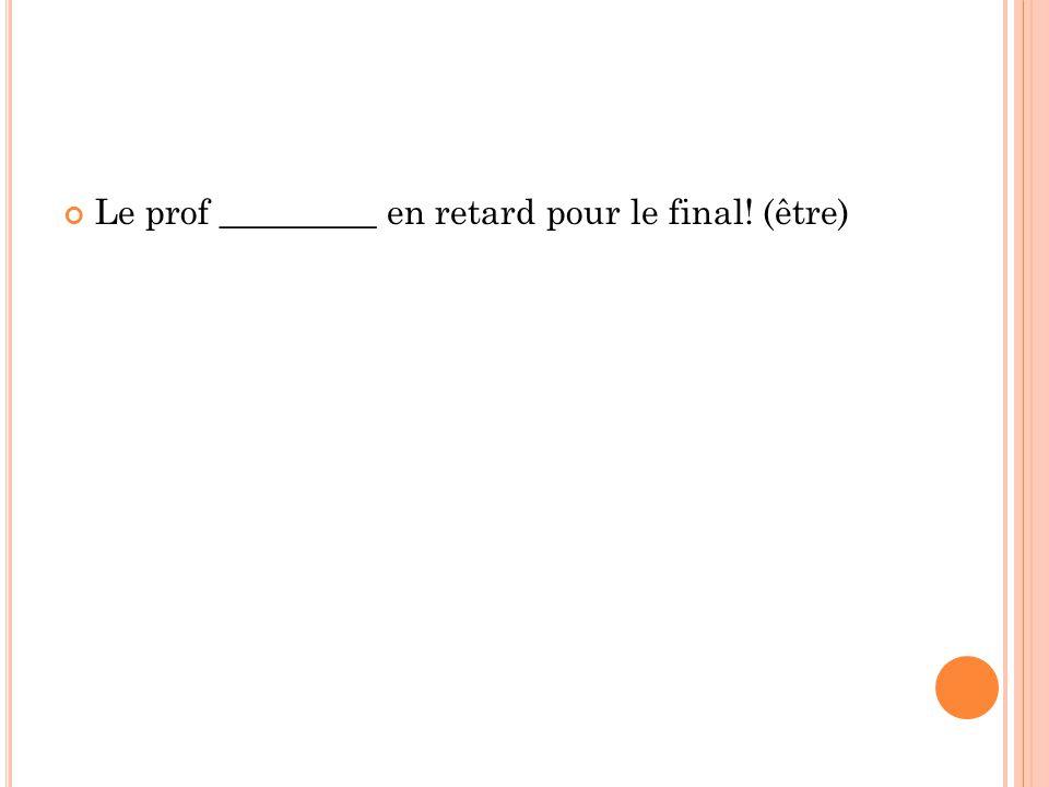 Le prof _________ en retard pour le final! (être)