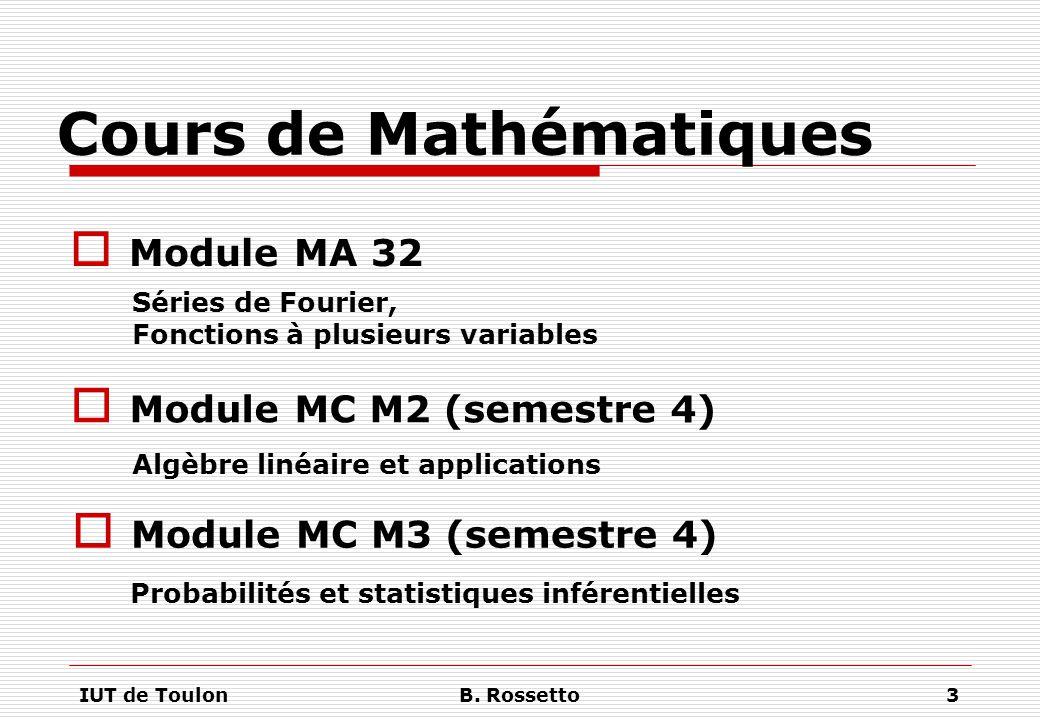 IUT de ToulonB. Rossetto3 Cours de Mathématiques  Module MA 32 Séries de Fourier, Fonctions à plusieurs variables  Module MC M2 (semestre 4) Algèbre