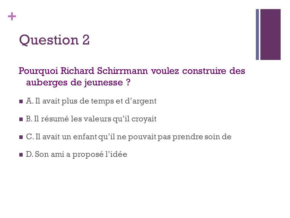 + Question 2 Pourquoi Richard Schirrmann voulez construire des auberges de jeunesse ?  A. Il avait plus de temps et d'argent  B. Il résumé les valeu