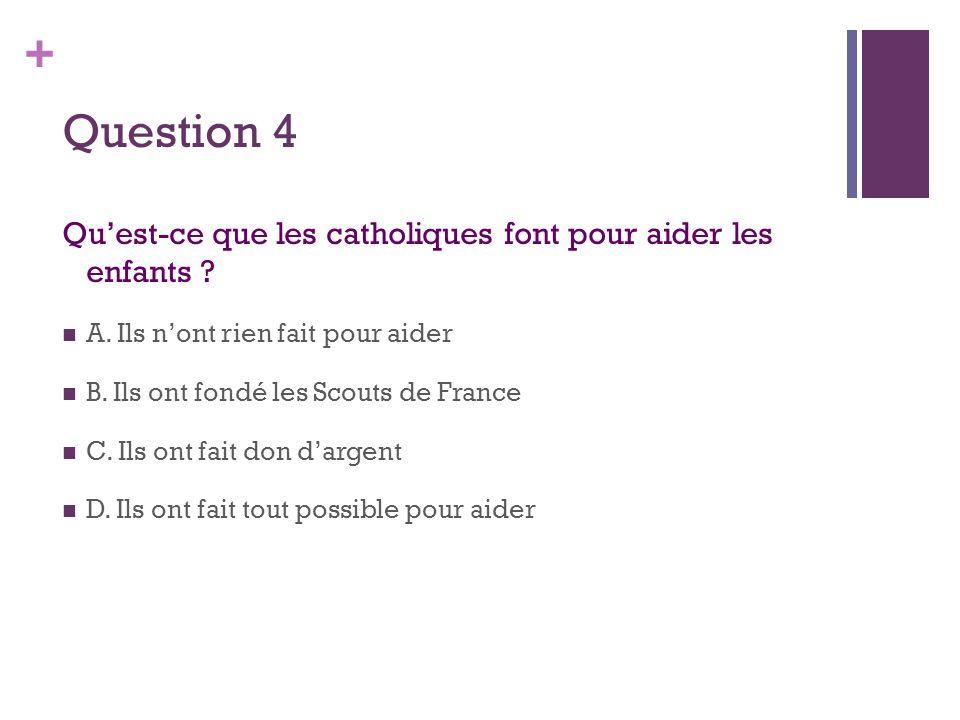 + Question 4 Qu'est-ce que les catholiques font pour aider les enfants .