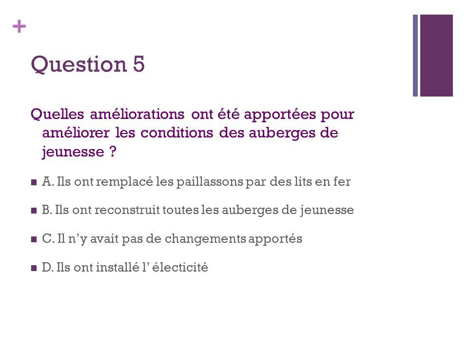 + Question 5 Quelles améliorations ont été apportées pour améliorer les conditions des auberges de jeunesse ?  A. Ils ont remplacé les paillassons pa