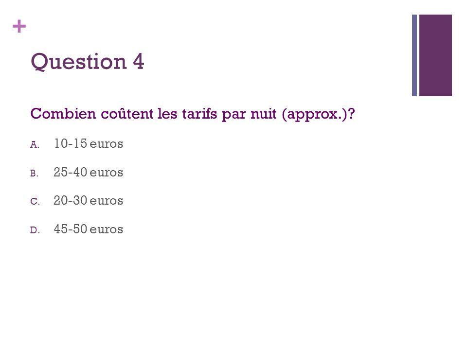+ Question 4 Combien coûtent les tarifs par nuit (approx.)? A. 10-15 euros B. 25-40 euros C. 20-30 euros D. 45-50 euros