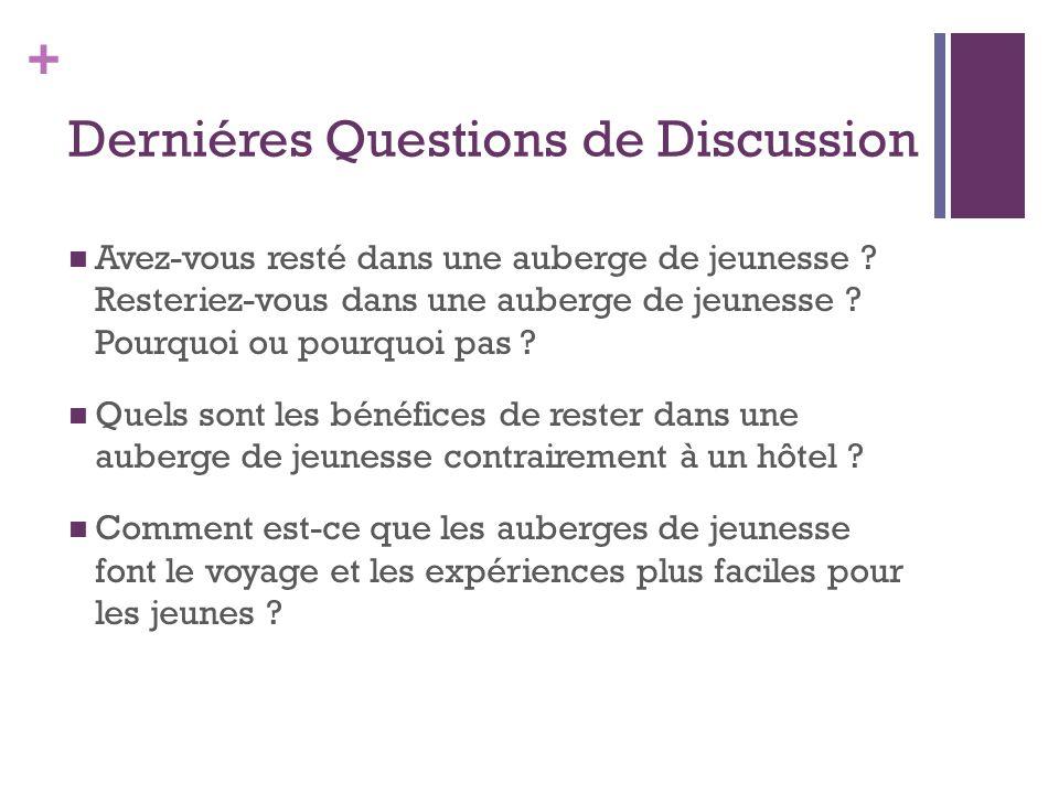 + Derniéres Questions de Discussion  Avez-vous resté dans une auberge de jeunesse ? Resteriez-vous dans une auberge de jeunesse ? Pourquoi ou pourquo