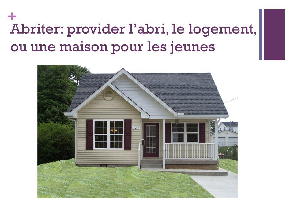 + Abriter: provider l'abri, le logement, ou une maison pour les jeunes