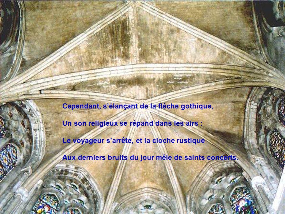 Cependant, s'élançant de la flèche gothique, Un son religieux se répand dans les airs : Le voyageur s'arrête, et la cloche rustique Aux derniers bruits du jour mêle de saints concerts.