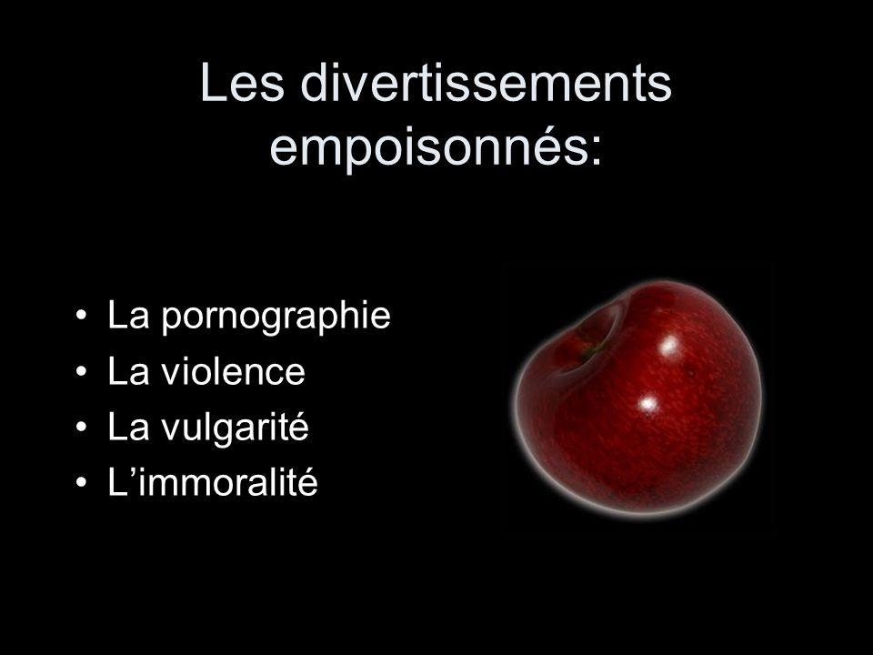 Les divertissements empoisonnés: •La pornographie •La violence •La vulgarité •L'immoralité