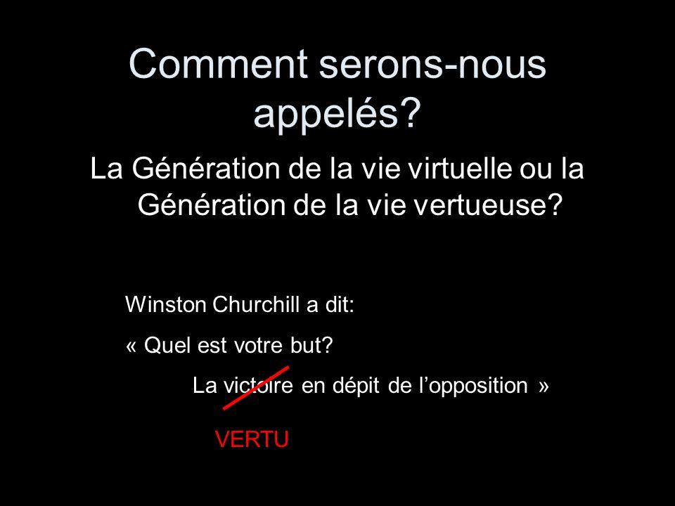 Comment serons-nous appelés? La Génération de la vie virtuelle ou la Génération de la vie vertueuse? Winston Churchill a dit: « Quel est votre but? La