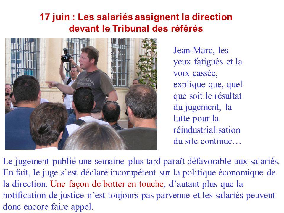 17 juin : Les salariés assignent la direction devant le Tribunal des référés Jean-Marc, les yeux fatigués et la voix cassée, explique que, quel que so