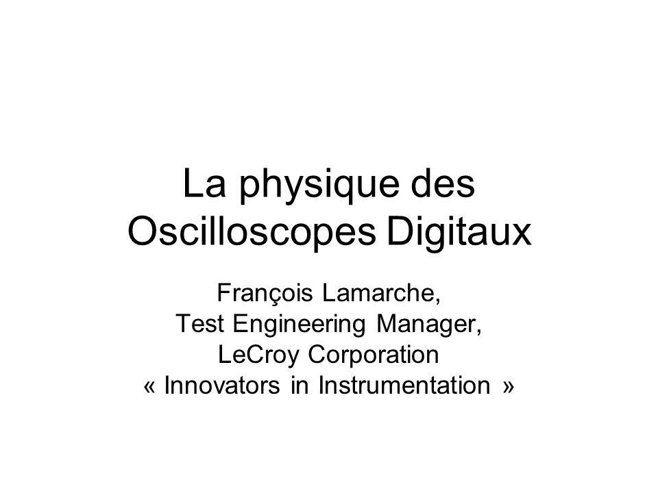 La physique des Oscilloscopes Digitaux François Lamarche, Test Engineering Manager, LeCroy Corporation « Innovators in Instrumentation »