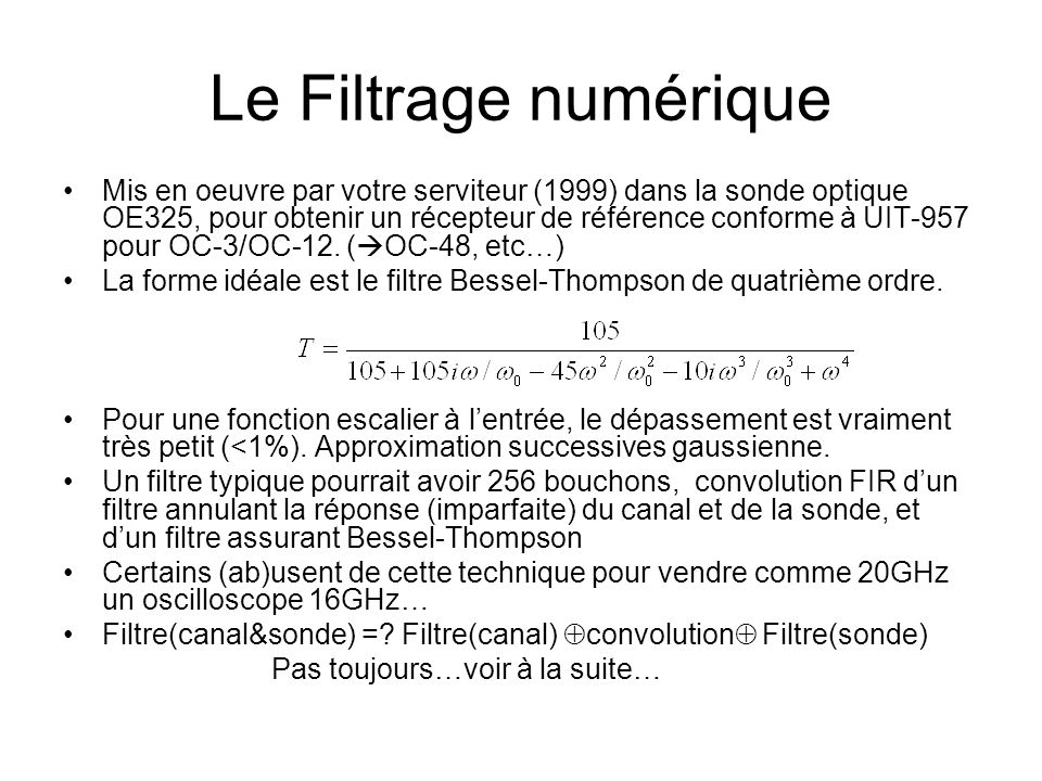 Le Filtrage numérique •Mis en oeuvre par votre serviteur (1999) dans la sonde optique OE325, pour obtenir un récepteur de référence conforme à UIT-957 pour OC-3/OC-12.
