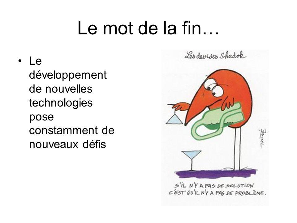 Le mot de la fin… •Le développement de nouvelles technologies pose constamment de nouveaux défis