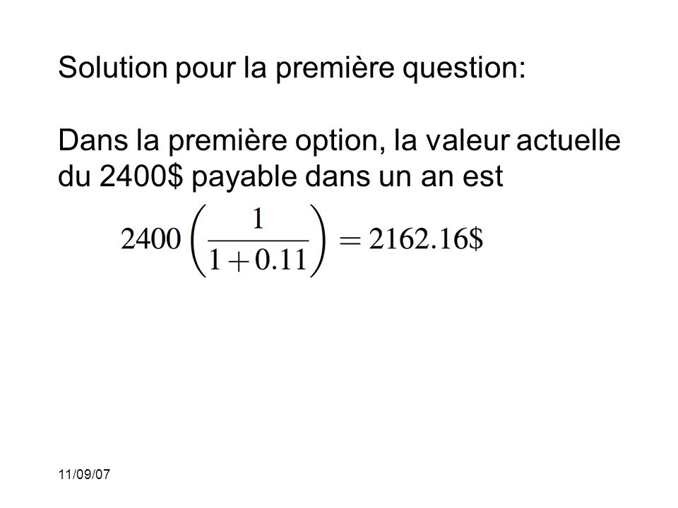 11/09/07 Solution pour la première question: Dans la première option, la valeur actuelle du 2400$ payable dans un an est Dans la seconde option, la valeur après l'escompte est