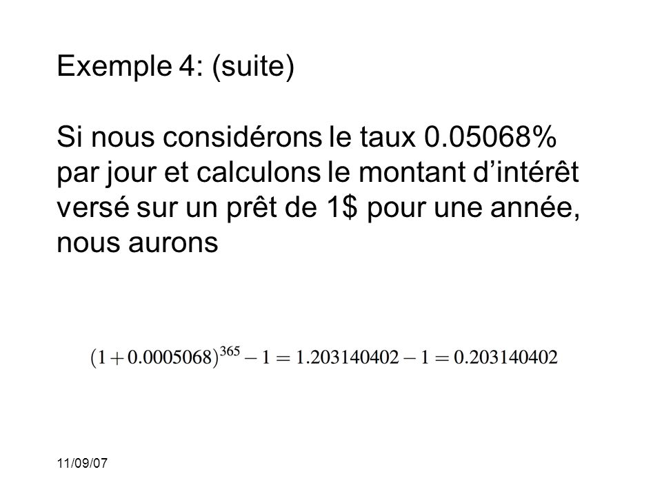 11/09/07 Exemple 4: (suite) Ce taux quotidien de 0.05068% correspond à un taux annuel de 20.3140402% et non au taux de 18.50%.